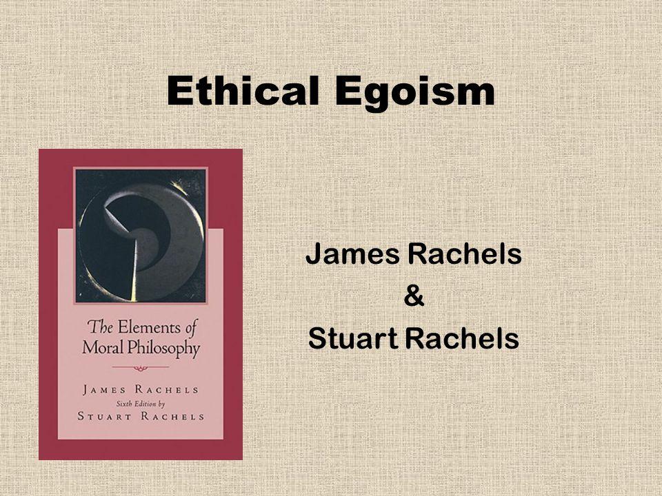 Ethical Egoism James Rachels & Stuart Rachels