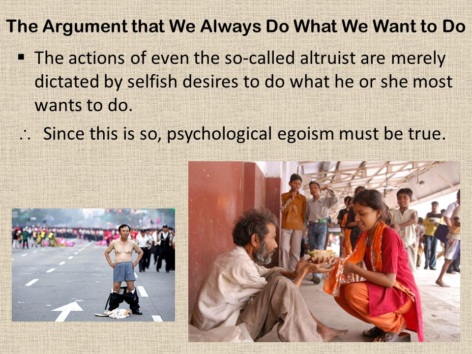 The Argument that We Always Do What We Want to Do  The actions of even the so-called altruist are merely dictated by selfish desires to do what he or