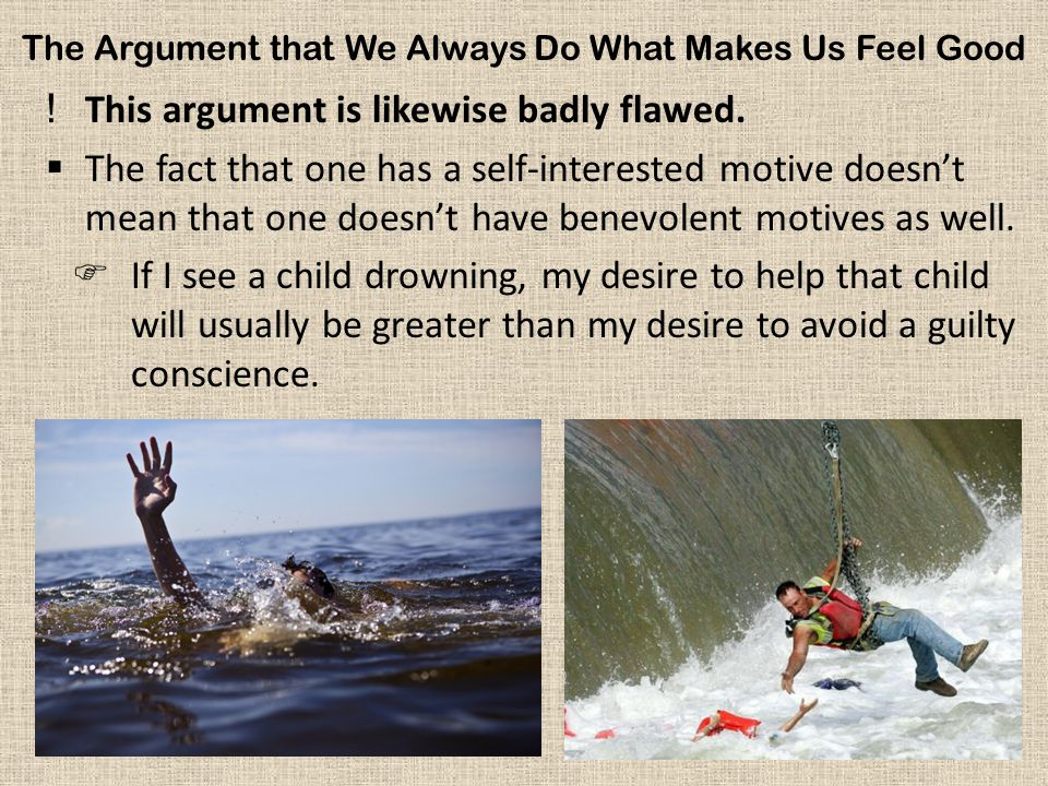 The Argument that We Always Do What Makes Us Feel Good !This argument is likewise badly flawed.  The fact that one has a self-interested motive doesn