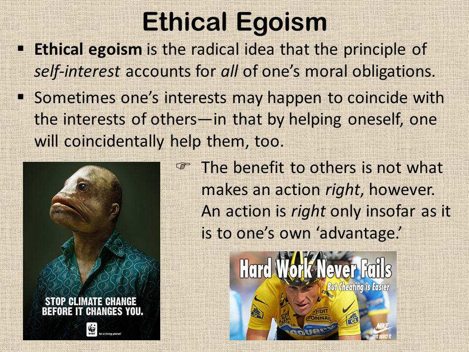 Ethical Egoism  Ethical egoism is the radical idea that the principle of self-interest accounts for all of one's moral obligations.  Sometimes one's