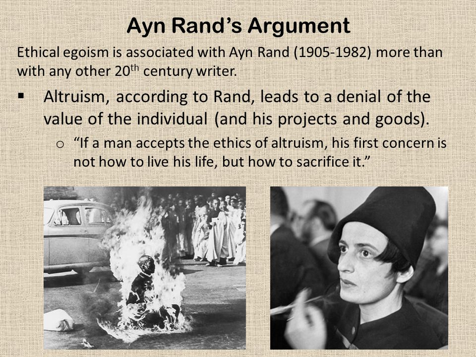 Ayn Rand's Argument Ethical egoism is associated with Ayn Rand (1905-1982) more than with any other 20 th century writer.  Altruism, according to Ran