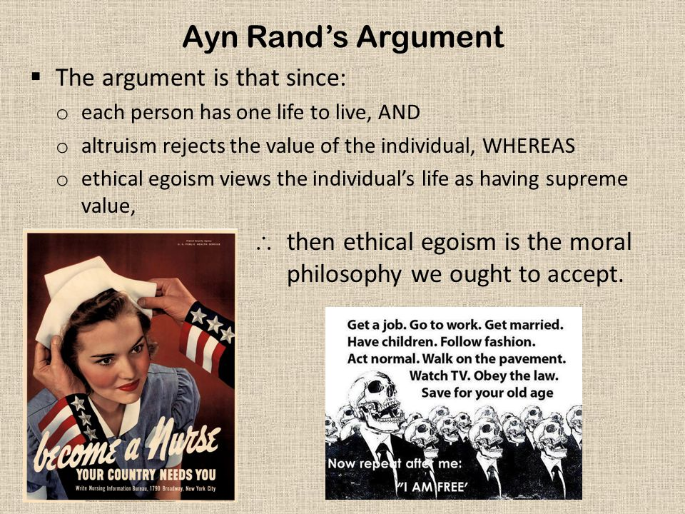 Ayn Rand's Argument  The argument is that since: o each person has one life to live, AND o altruism rejects the value of the individual, WHEREAS o et