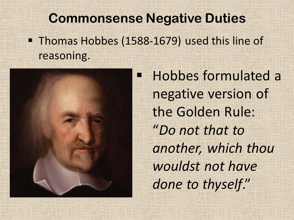 """Commonsense Negative Duties  Thomas Hobbes (1588-1679) used this line of reasoning.  Hobbes formulated a negative version of the Golden Rule: """"Do no"""