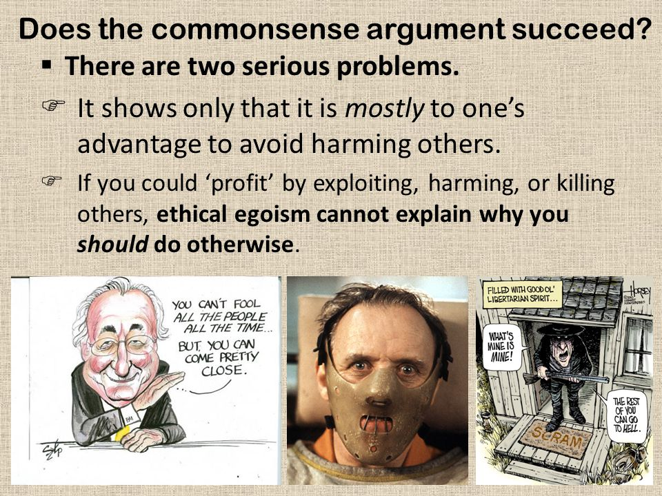 Does the commonsense argument succeed?  There are two serious problems.  It shows only that it is mostly to one's advantage to avoid harming others.