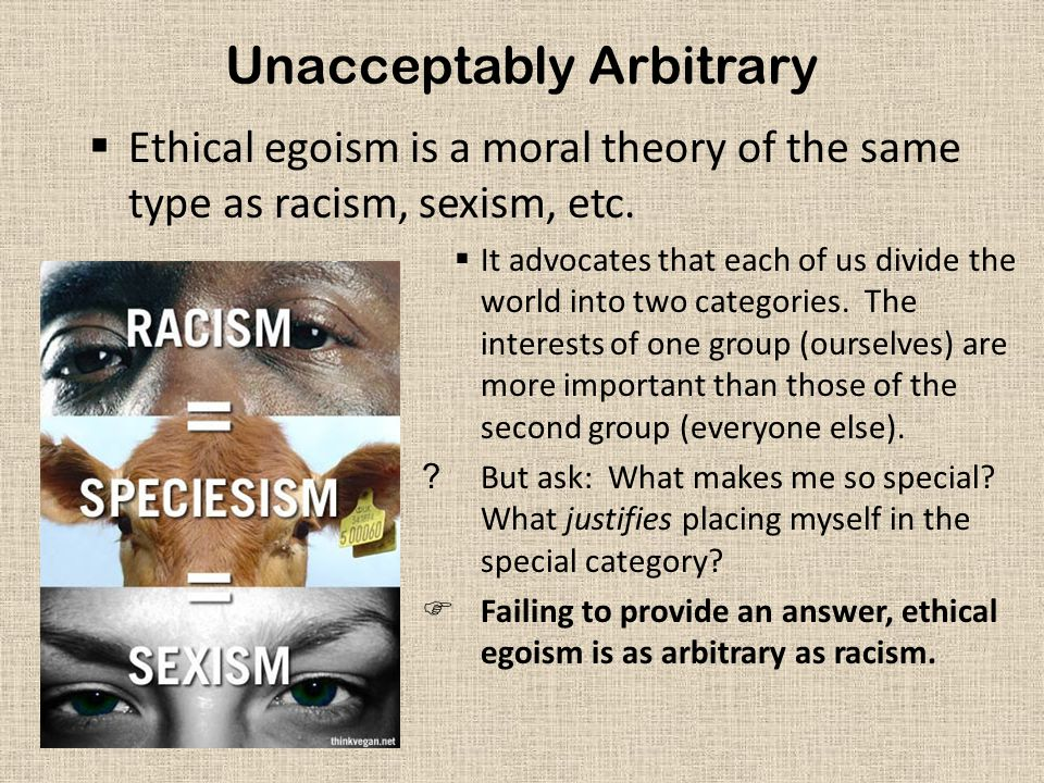 Unacceptably Arbitrary  Ethical egoism is a moral theory of the same type as racism, sexism, etc.  It advocates that each of us divide the world int