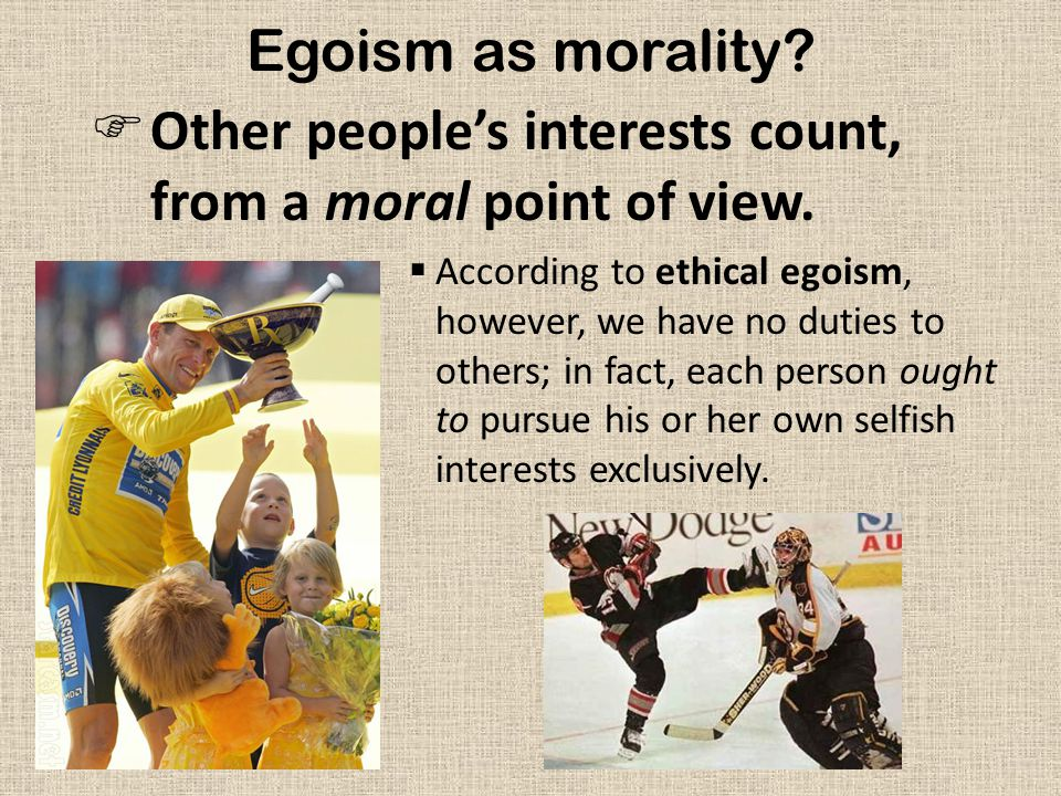 Psychological Egoism  Often confused with ethical egoism, yet quite distinct—because it is not a moral theory.