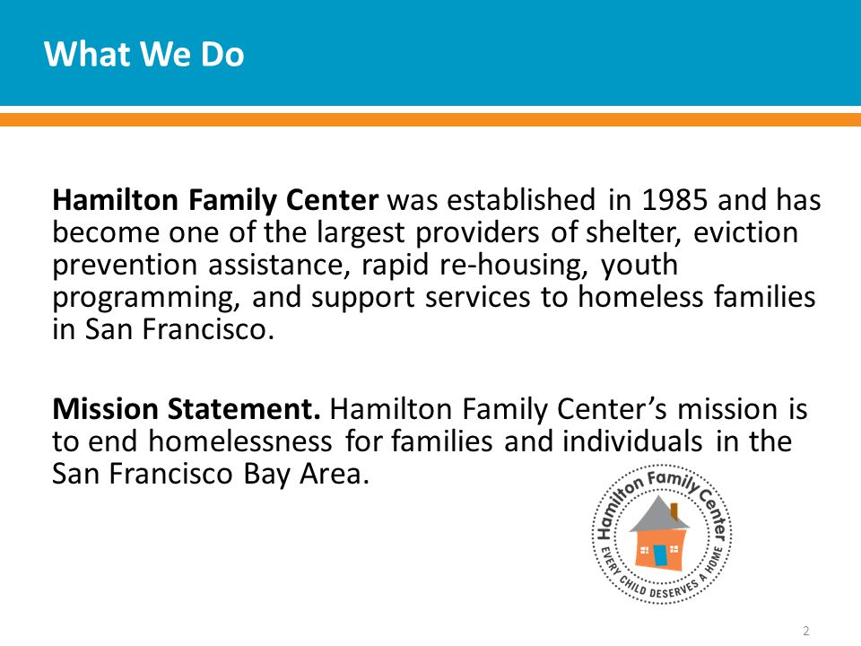 What We Do Hamilton Family Center was established in 1985 and has become one of the largest providers of shelter, eviction prevention assistance, rapid re-housing, youth programming, and support services to homeless families in San Francisco.