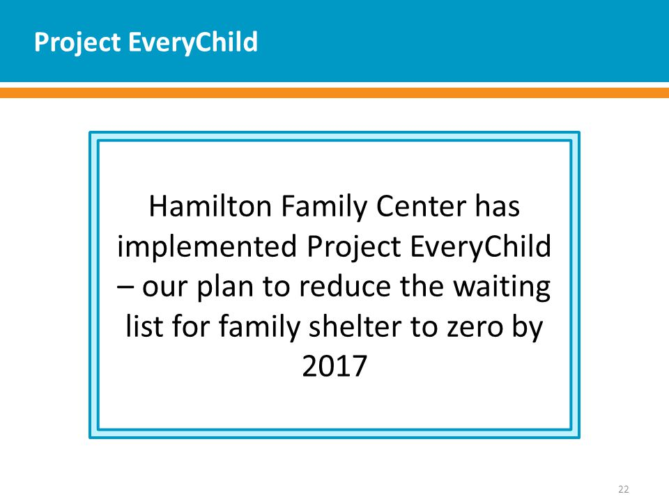 Project EveryChild 22 Hamilton Family Center has implemented Project EveryChild – our plan to reduce the waiting list for family shelter to zero by 2017