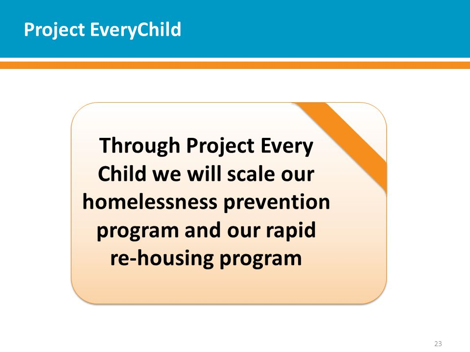 Project EveryChild 23 Through Project Every Child we will scale our homelessness prevention program and our rapid re-housing program