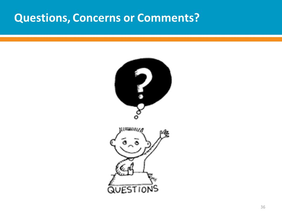Questions, Concerns or Comments 36