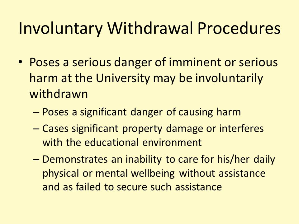 Involuntary Withdrawal Procedures Poses a serious danger of imminent or serious harm at the University may be involuntarily withdrawn – Poses a significant danger of causing harm – Cases significant property damage or interferes with the educational environment – Demonstrates an inability to care for his/her daily physical or mental wellbeing without assistance and as failed to secure such assistance