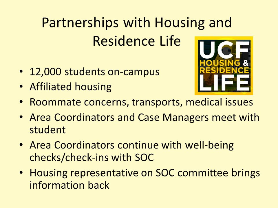 Partnerships with Housing and Residence Life 12,000 students on-campus Affiliated housing Roommate concerns, transports, medical issues Area Coordinators and Case Managers meet with student Area Coordinators continue with well-being checks/check-ins with SOC Housing representative on SOC committee brings information back