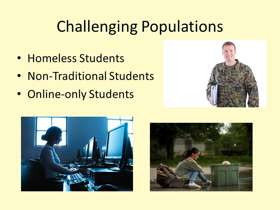 Challenging Populations Homeless Students Non-Traditional Students Online-only Students