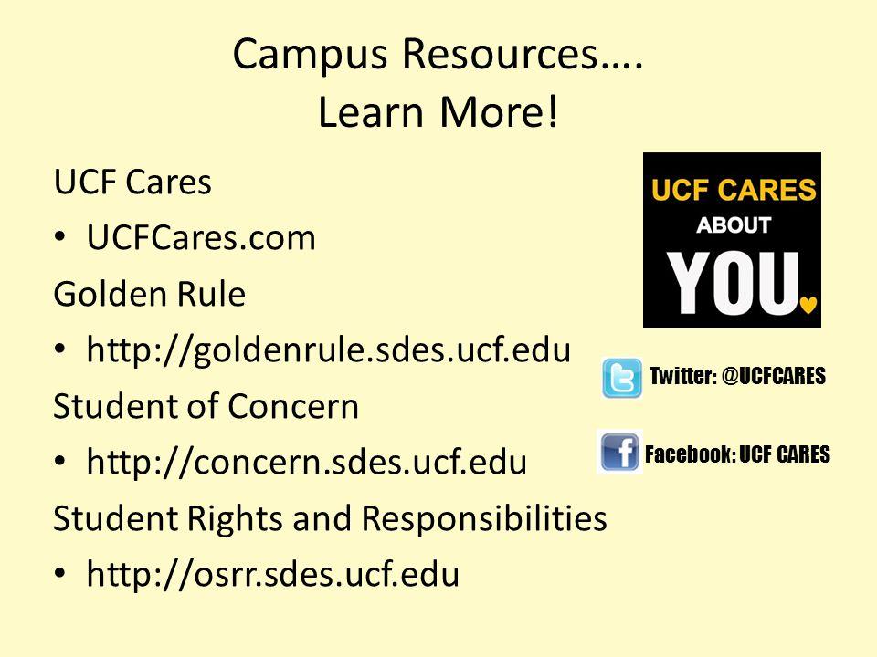 Campus Resources…. Learn More! UCF Cares UCFCares.com Golden Rule http://goldenrule.sdes.ucf.edu Student of Concern http://concern.sdes.ucf.edu Studen