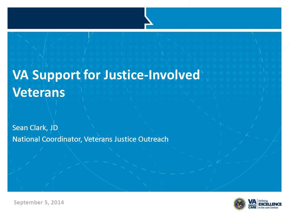 VA Support for Justice-Involved Veterans Sean Clark, JD National Coordinator, Veterans Justice Outreach September 5, 2014