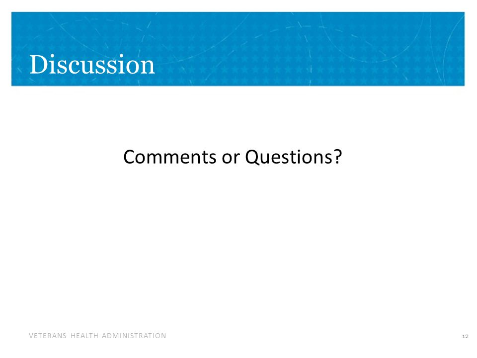 VETERANS HEALTH ADMINISTRATION Discussion 12 Comments or Questions?