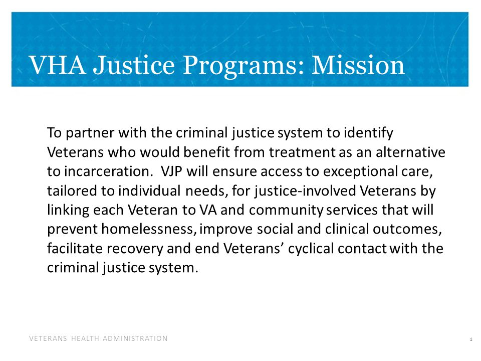 VETERANS HEALTH ADMINISTRATION VHA Justice Programs: Mission To partner with the criminal justice system to identify Veterans who would benefit from treatment as an alternative to incarceration.
