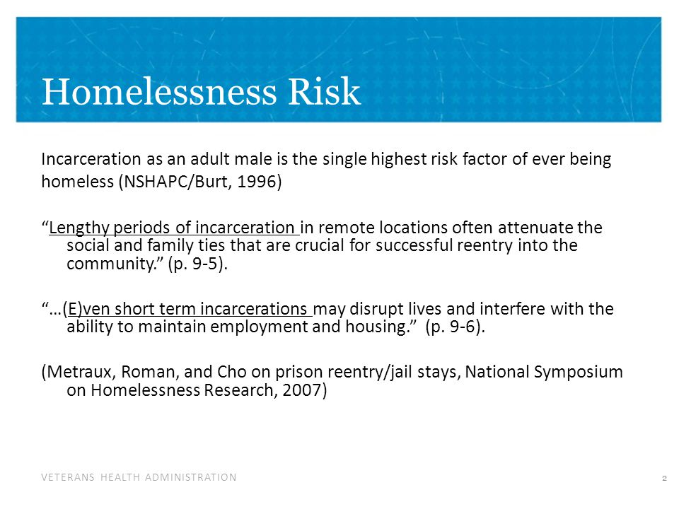 VETERANS HEALTH ADMINISTRATION Homelessness Risk Incarceration as an adult male is the single highest risk factor of ever being homeless (NSHAPC/Burt,