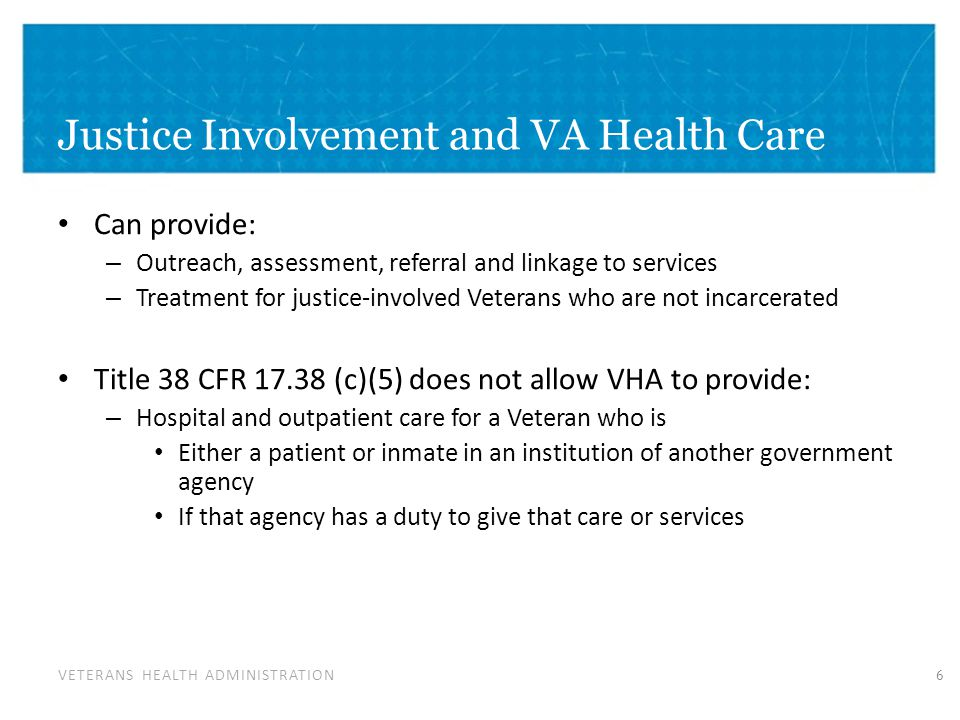 VETERANS HEALTH ADMINISTRATION Justice Involvement and VA Health Care Can provide: – Outreach, assessment, referral and linkage to services – Treatment for justice-involved Veterans who are not incarcerated Title 38 CFR 17.38 (c)(5) does not allow VHA to provide: – Hospital and outpatient care for a Veteran who is Either a patient or inmate in an institution of another government agency If that agency has a duty to give that care or services 6
