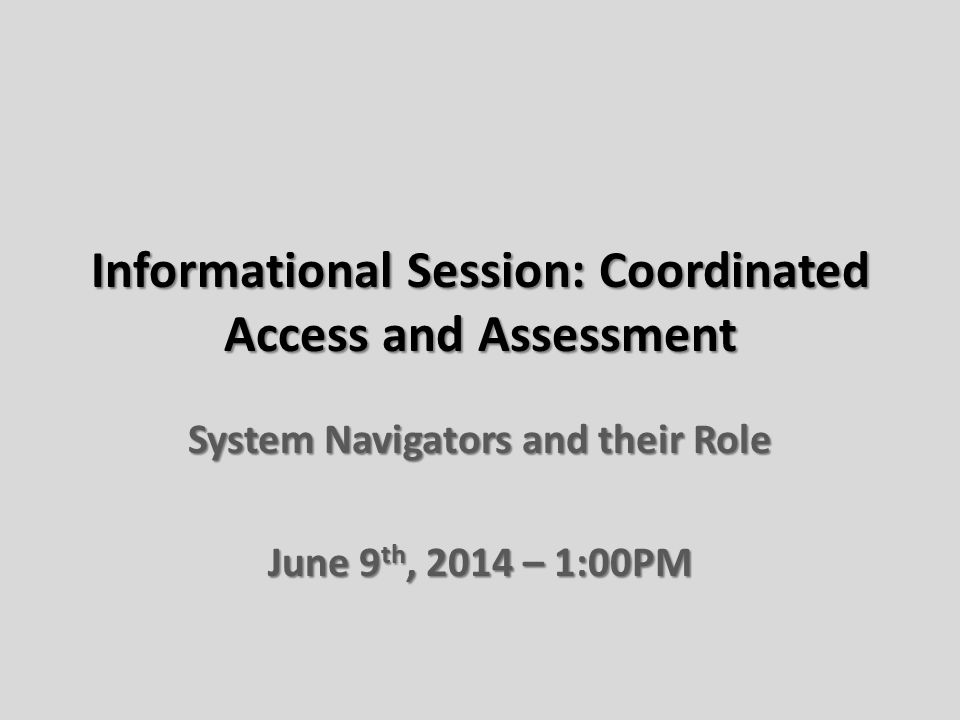 Informational Session: Coordinated Access and Assessment System Navigators and their Role June 9 th, 2014 – 1:00PM