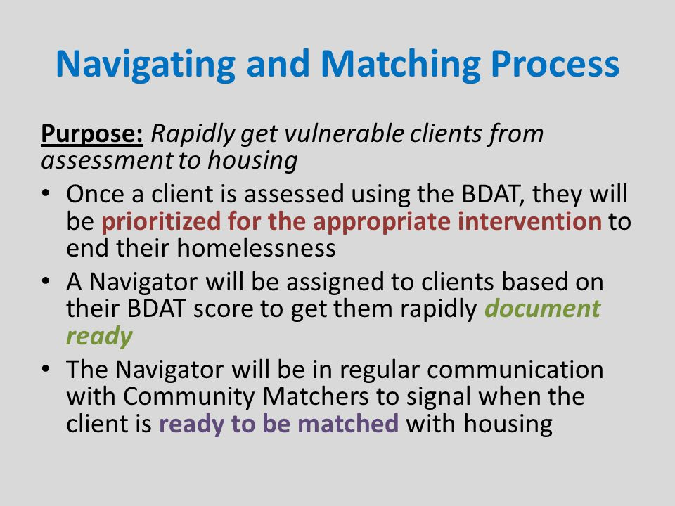 Navigating and Matching Process Purpose: Rapidly get vulnerable clients from assessment to housing Once a client is assessed using the BDAT, they will be prioritized for the appropriate intervention to end their homelessness A Navigator will be assigned to clients based on their BDAT score to get them rapidly document ready The Navigator will be in regular communication with Community Matchers to signal when the client is ready to be matched with housing