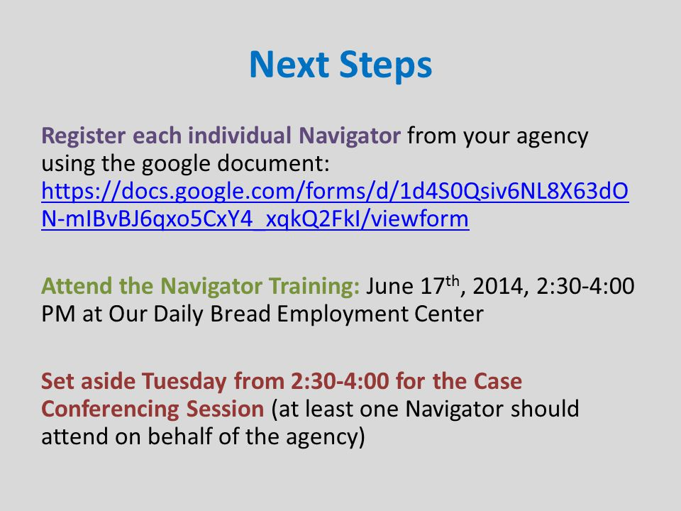 Next Steps Register each individual Navigator from your agency using the google document: https://docs.google.com/forms/d/1d4S0Qsiv6NL8X63dO N-mIBvBJ6qxo5CxY4_xqkQ2FkI/viewform https://docs.google.com/forms/d/1d4S0Qsiv6NL8X63dO N-mIBvBJ6qxo5CxY4_xqkQ2FkI/viewform Attend the Navigator Training: June 17 th, 2014, 2:30-4:00 PM at Our Daily Bread Employment Center Set aside Tuesday from 2:30-4:00 for the Case Conferencing Session (at least one Navigator should attend on behalf of the agency)
