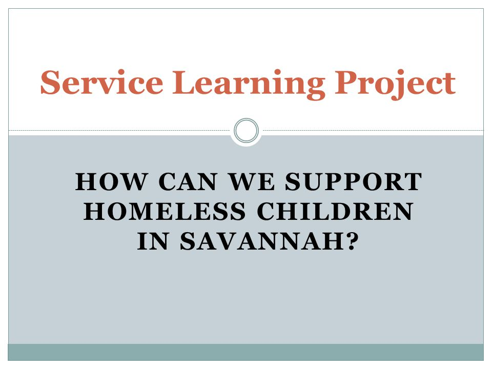HOW CAN WE SUPPORT HOMELESS CHILDREN IN SAVANNAH Service Learning Project