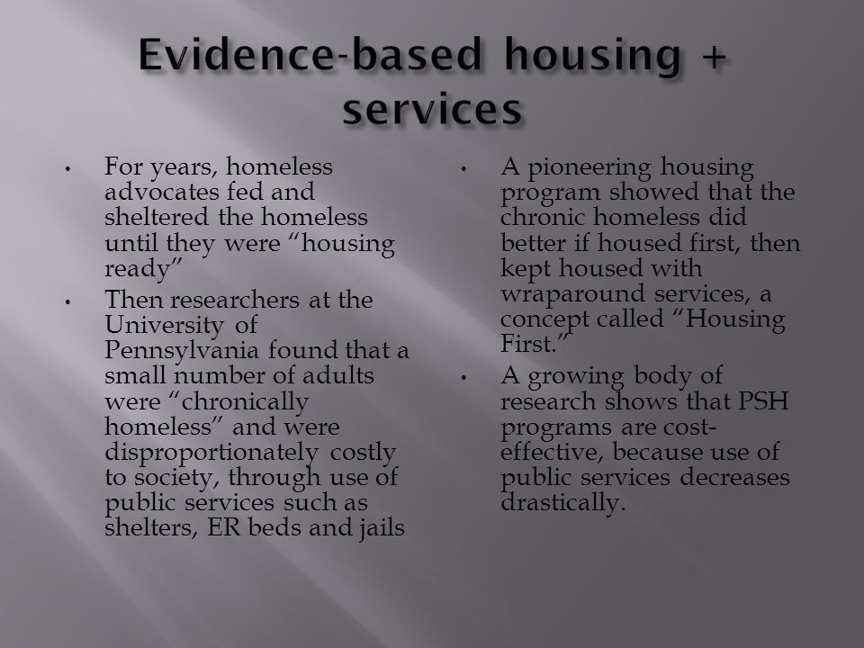 For years, homeless advocates fed and sheltered the homeless until they were housing ready Then researchers at the University of Pennsylvania found that a small number of adults were chronically homeless and were disproportionately costly to society, through use of public services such as shelters, ER beds and jails A pioneering housing program showed that the chronic homeless did better if housed first, then kept housed with wraparound services, a concept called Housing First. A growing body of research shows that PSH programs are cost- effective, because use of public services decreases drastically.