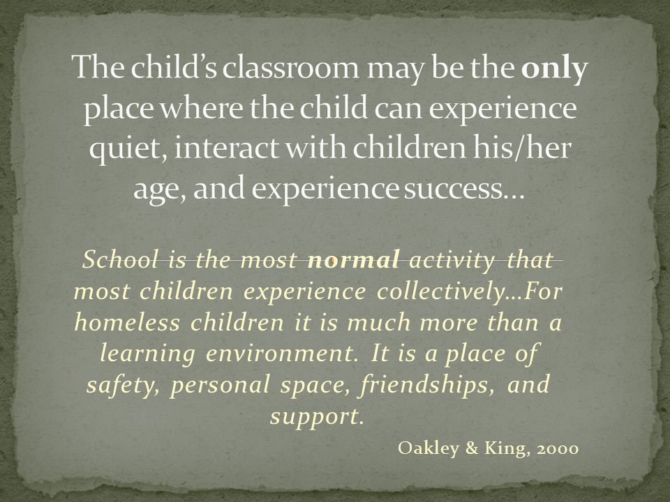 School is the most normal activity that most children experience collectively…For homeless children it is much more than a learning environment.