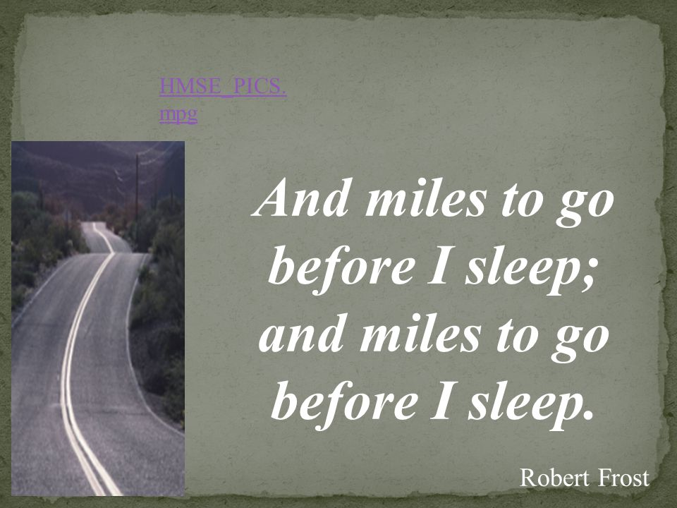And miles to go before I sleep; and miles to go before I sleep. Robert Frost HMSE_PICS. mpg