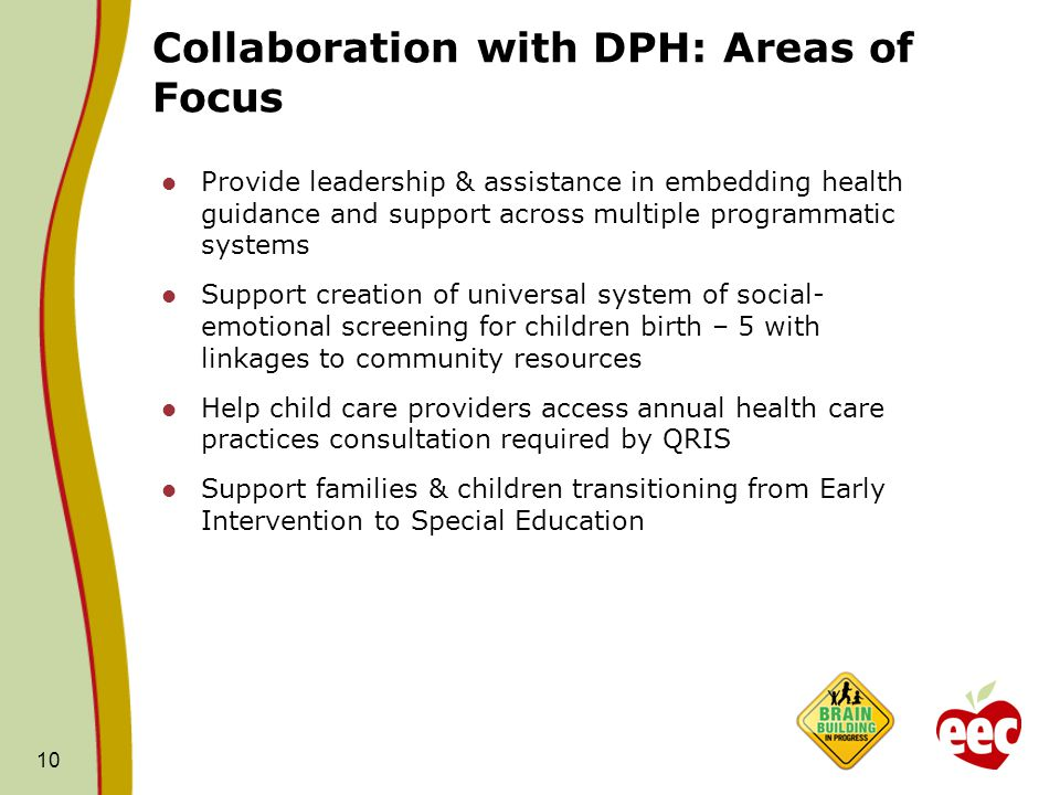 Collaboration with DPH: Areas of Focus Provide leadership & assistance in embedding health guidance and support across multiple programmatic systems Support creation of universal system of social- emotional screening for children birth – 5 with linkages to community resources Help child care providers access annual health care practices consultation required by QRIS Support families & children transitioning from Early Intervention to Special Education 10