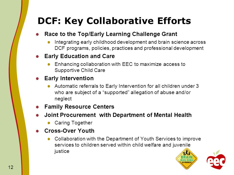 DCF: Key Collaborative Efforts Race to the Top/Early Learning Challenge Grant Integrating early childhood development and brain science across DCF programs, policies, practices and professional development Early Education and Care Enhancing collaboration with EEC to maximize access to Supportive Child Care Early Intervention Automatic referrals to Early Intervention for all children under 3 who are subject of a supported allegation of abuse and/or neglect Family Resource Centers Joint Procurement with Department of Mental Health Caring Together Cross-Over Youth Collaboration with the Department of Youth Services to improve services to children served within child welfare and juvenile justice 12