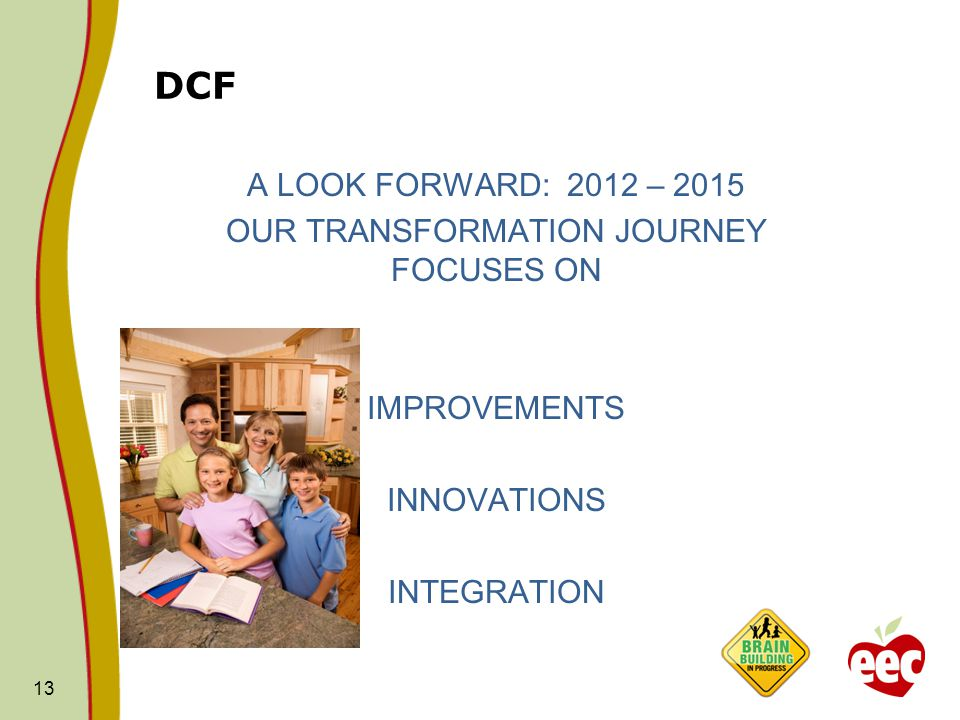 DCF 13 A LOOK FORWARD: 2012 – 2015 OUR TRANSFORMATION JOURNEY FOCUSES ON IMPROVEMENTS INNOVATIONS INTEGRATION