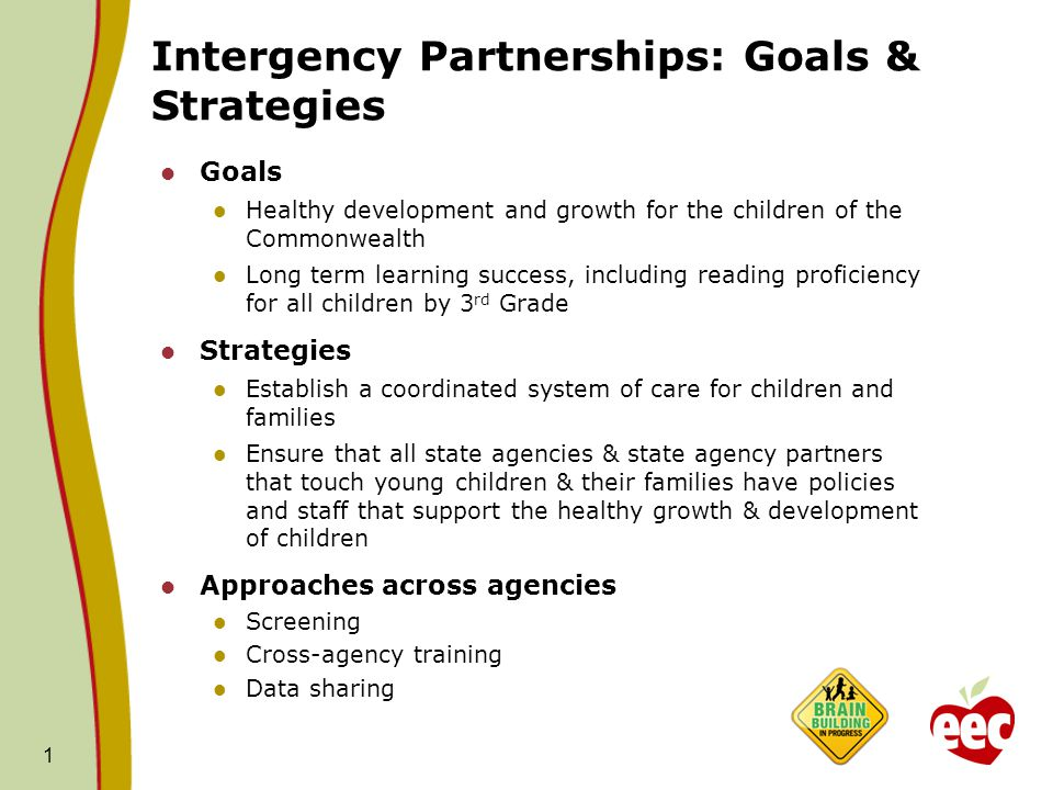 Intergency Partnerships: Goals & Strategies Goals Healthy development and growth for the children of the Commonwealth Long term learning success, including reading proficiency for all children by 3 rd Grade Strategies Establish a coordinated system of care for children and families Ensure that all state agencies & state agency partners that touch young children & their families have policies and staff that support the healthy growth & development of children Approaches across agencies Screening Cross-agency training Data sharing 1