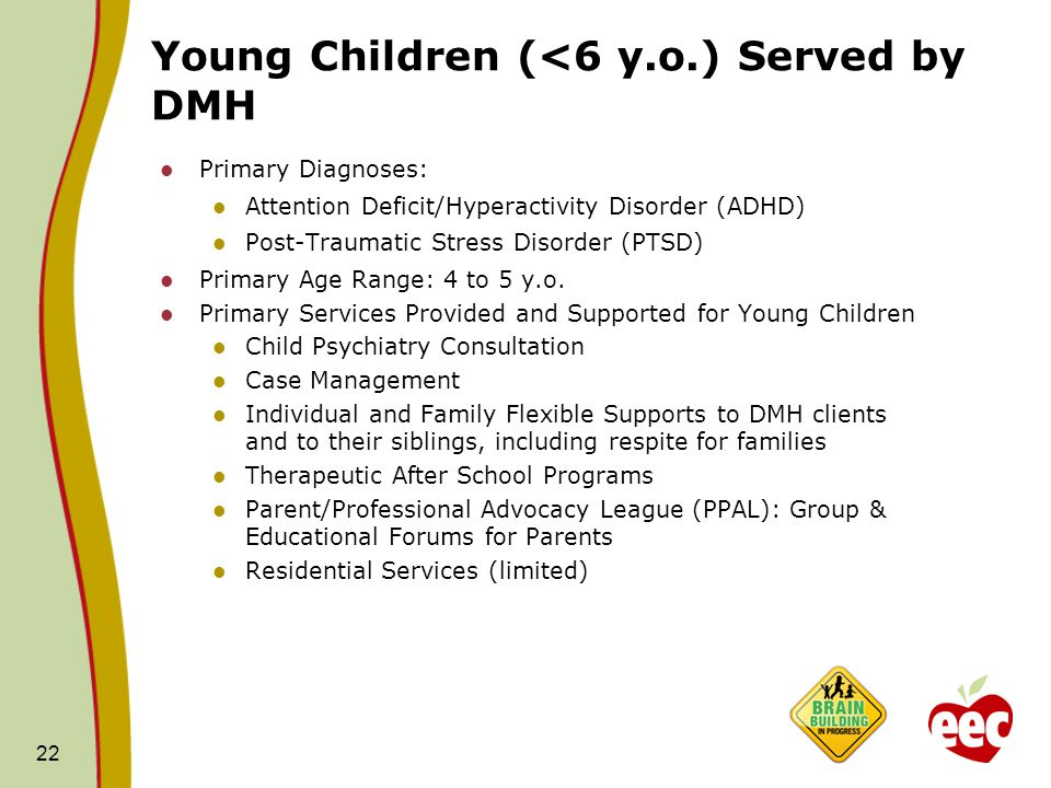 Young Children (<6 y.o.) Served by DMH Primary Diagnoses: Attention Deficit/Hyperactivity Disorder (ADHD) Post-Traumatic Stress Disorder (PTSD) Primary Age Range: 4 to 5 y.o.
