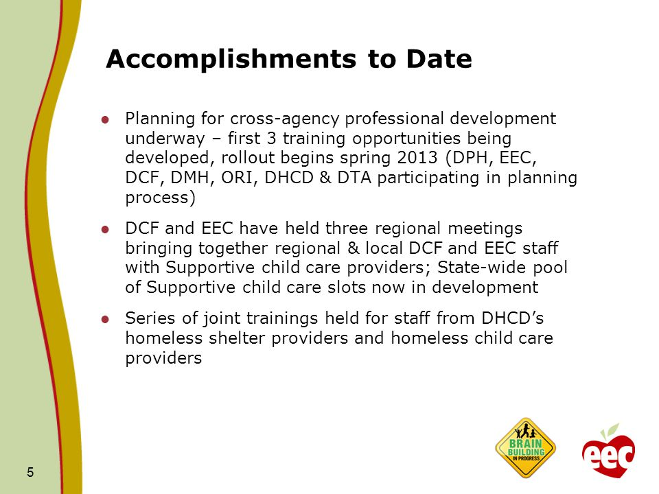 Accomplishments to Date Planning for cross-agency professional development underway – first 3 training opportunities being developed, rollout begins spring 2013 (DPH, EEC, DCF, DMH, ORI, DHCD & DTA participating in planning process) DCF and EEC have held three regional meetings bringing together regional & local DCF and EEC staff with Supportive child care providers; State-wide pool of Supportive child care slots now in development Series of joint trainings held for staff from DHCD's homeless shelter providers and homeless child care providers 5