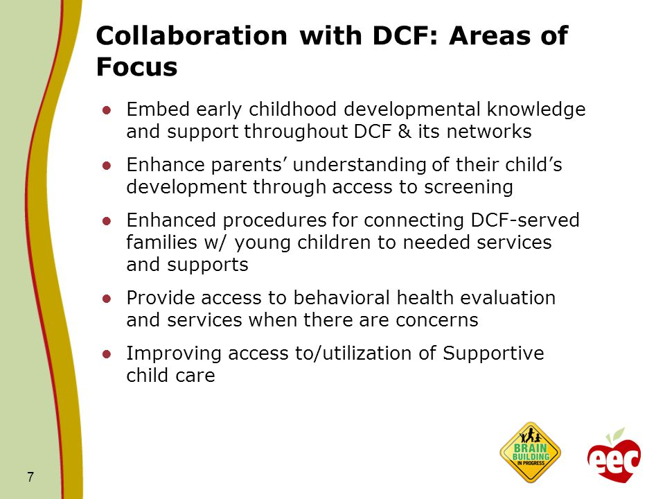 Collaboration with DCF: Areas of Focus Embed early childhood developmental knowledge and support throughout DCF & its networks Enhance parents' understanding of their child's development through access to screening Enhanced procedures for connecting DCF-served families w/ young children to needed services and supports Provide access to behavioral health evaluation and services when there are concerns Improving access to/utilization of Supportive child care 7