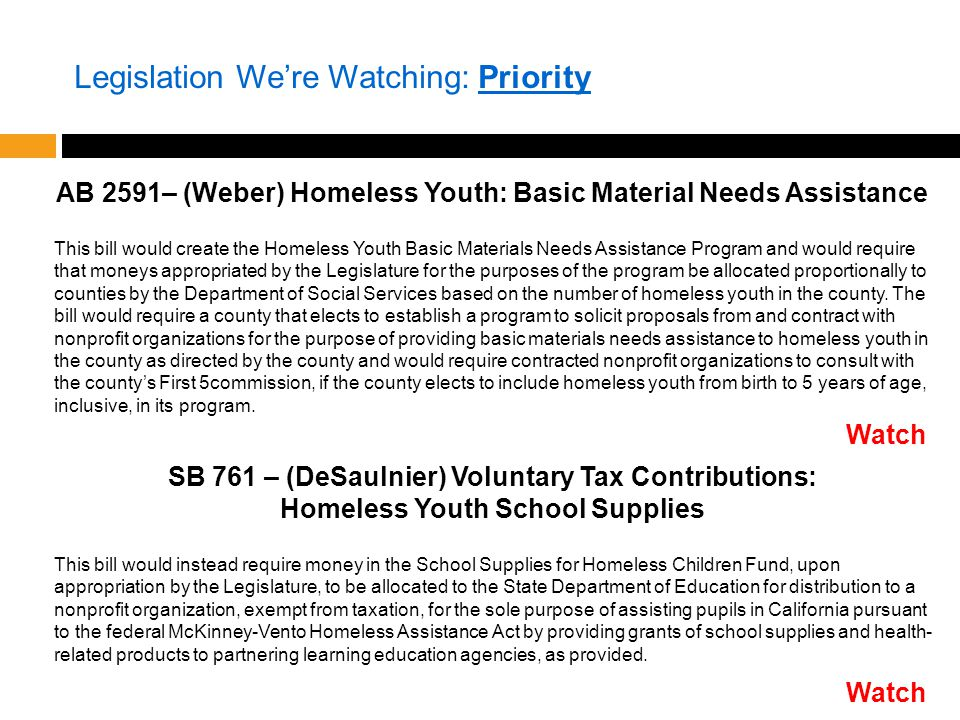 Legislation We're Watching: Priority AB 2591– (Weber) Homeless Youth: Basic Material Needs Assistance This bill would create the Homeless Youth Basic Materials Needs Assistance Program and would require that moneys appropriated by the Legislature for the purposes of the program be allocated proportionally to counties by the Department of Social Services based on the number of homeless youth in the county.