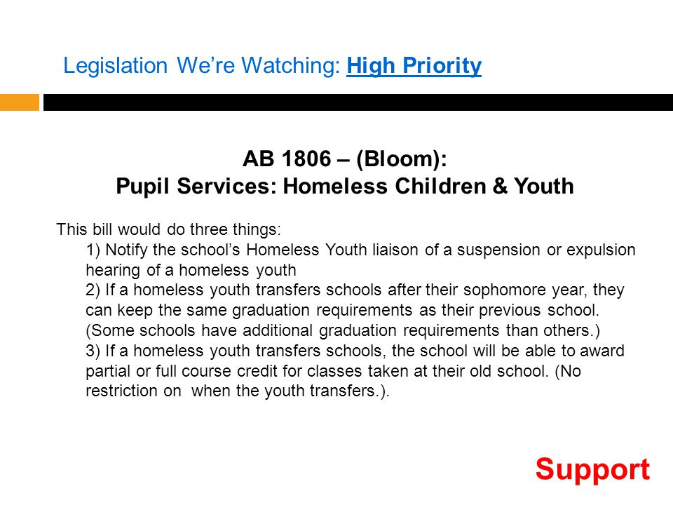 AB 1806 – (Bloom): Pupil Services: Homeless Children & Youth This bill would do three things: 1) Notify the school's Homeless Youth liaison of a suspension or expulsion hearing of a homeless youth 2) If a homeless youth transfers schools after their sophomore year, they can keep the same graduation requirements as their previous school.