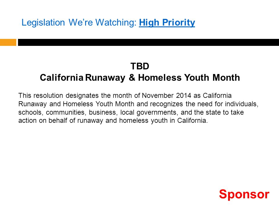 Legislation We're Watching: High Priority TBD California Runaway & Homeless Youth Month This resolution designates the month of November 2014 as California Runaway and Homeless Youth Month and recognizes the need for individuals, schools, communities, business, local governments, and the state to take action on behalf of runaway and homeless youth in California.