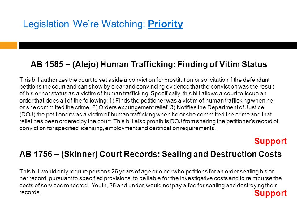 Legislation We're Watching: Priority AB 1585 – (Alejo) Human Trafficking: Finding of Vitim Status This bill authorizes the court to set aside a conviction for prostitution or solicitation if the defendant petitions the court and can show by clear and convincing evidence that the conviction was the result of his or her status as a victim of human trafficking.