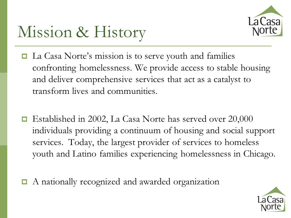  La Casa Norte's mission is to serve youth and families confronting homelessness. We provide access to stable housing and deliver comprehensive servi
