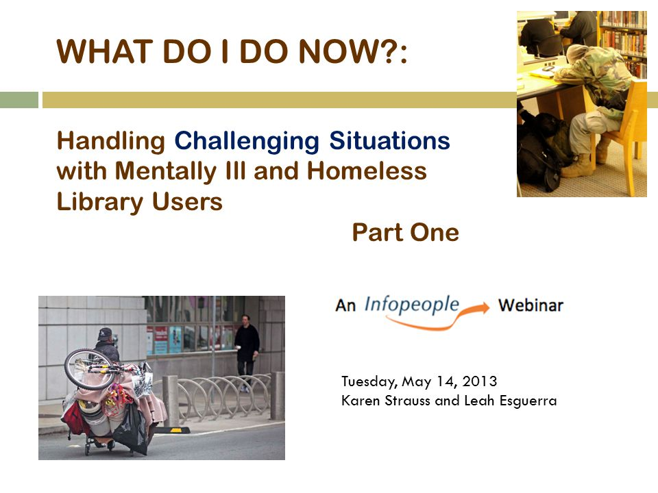 WHAT DO I DO NOW?: Handling Challenging Situations with Mentally Ill and Homeless Library Users Part One Tuesday, May 14, 2013 Karen Strauss and Leah Esguerra