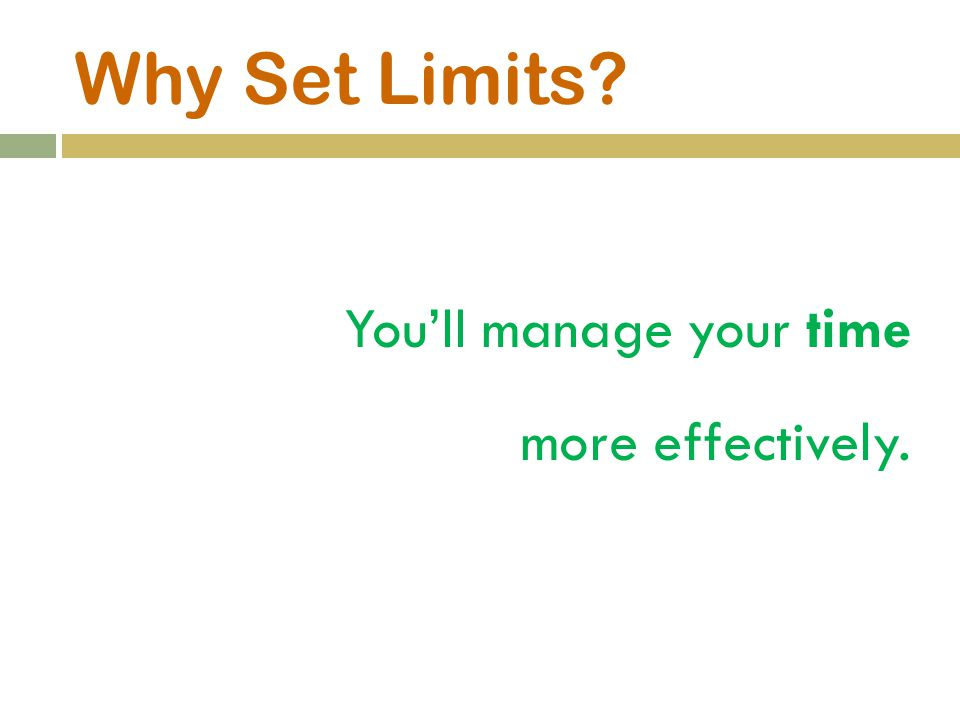 Why Set Limits? You'll manage your time more effectively.