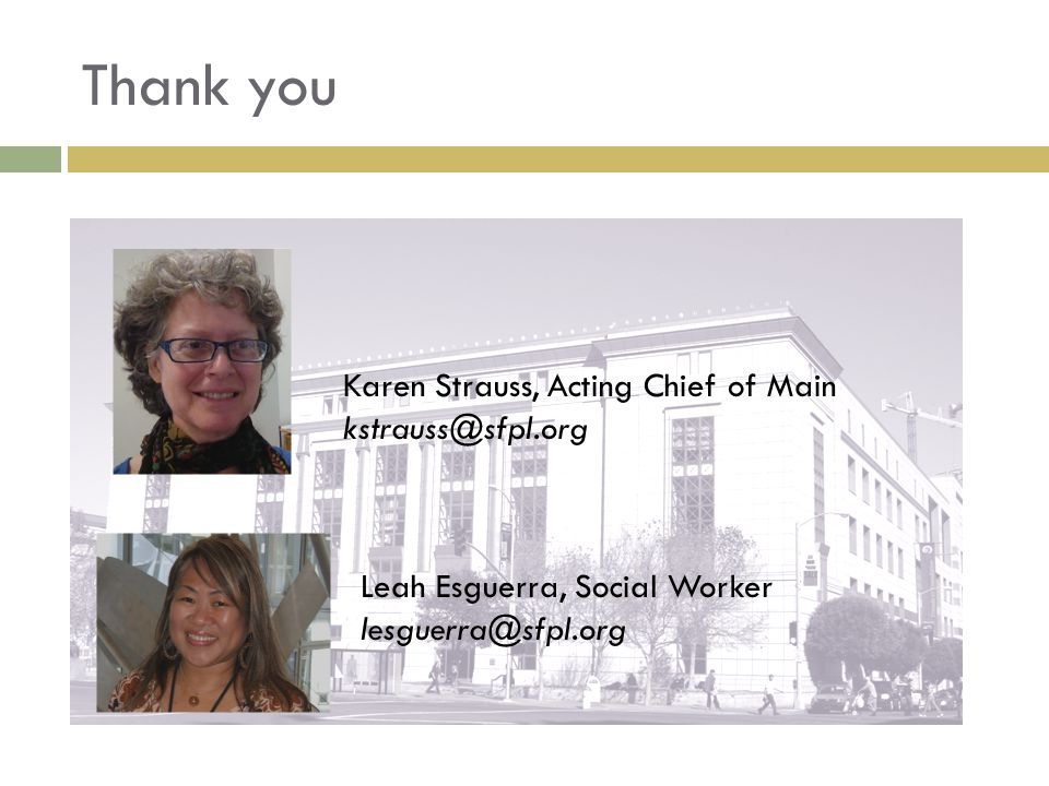 Leah Esguerra, Social Worker lesguerra@sfpl.org Thank you Karen Strauss, Acting Chief of Main kstrauss@sfpl.org