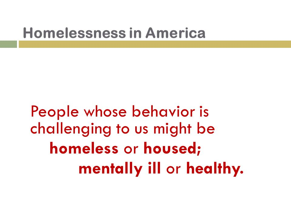 People whose behavior is challenging to us might be homeless or housed; mentally ill or healthy.