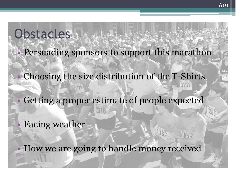 Obstacles Persuading sponsors to support this marathon Choosing the size distribution of the T-Shirts Getting a proper estimate of people expected Facing weather How we are going to handle money received A16