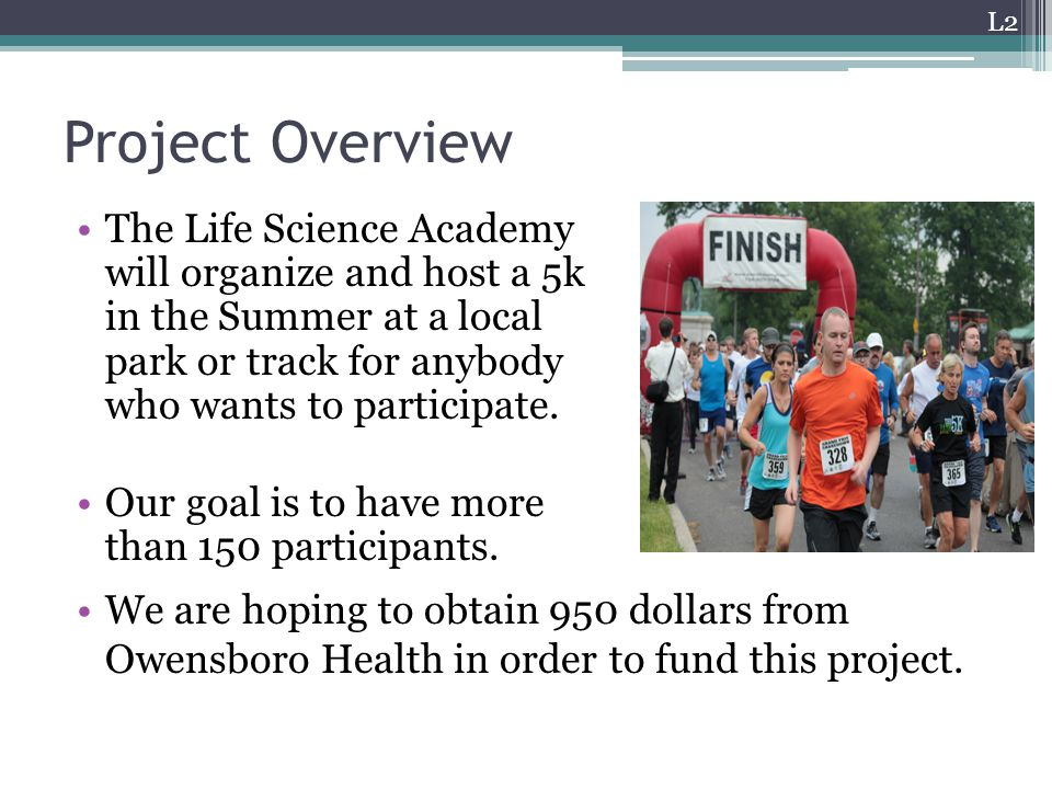 Project Overview The Life Science Academy will organize and host a 5k in the Summer at a local park or track for anybody who wants to participate.