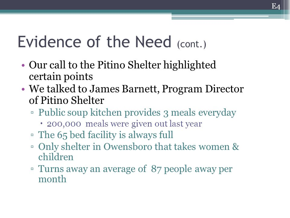 Evidence of the Need (cont.) Our call to the Pitino Shelter highlighted certain points We talked to James Barnett, Program Director of Pitino Shelter ▫Public soup kitchen provides 3 meals everyday  200,000 meals were given out last year ▫The 65 bed facility is always full ▫Only shelter in Owensboro that takes women & children ▫Turns away an average of 87 people away per month E4