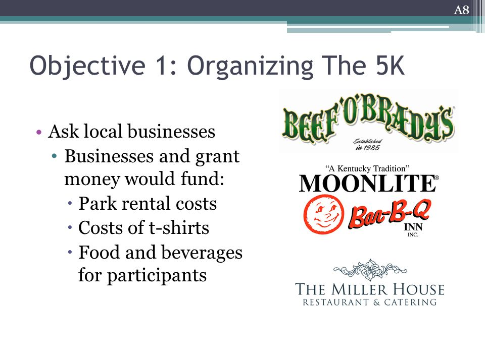 Objective 1: Organizing The 5K Ask local businesses Businesses and grant money would fund:  Park rental costs  Costs of t-shirts  Food and beverages for participants A8
